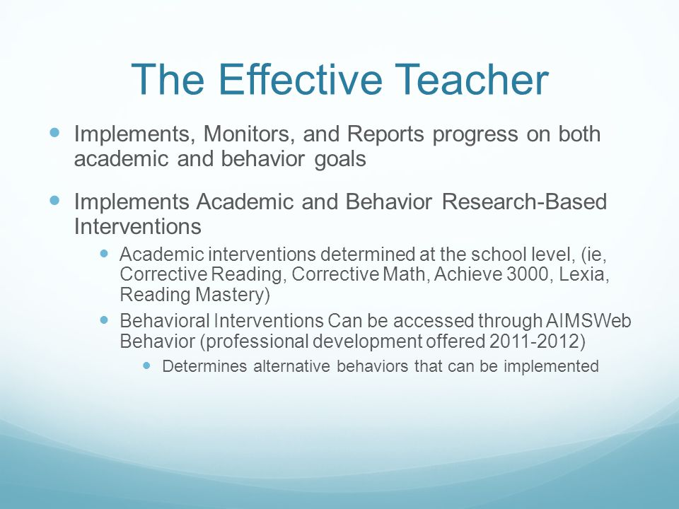 The Effective Teacher Implements, Monitors, and Reports progress on both academic and behavior goals Implements Academic and Behavior Research-Based I
