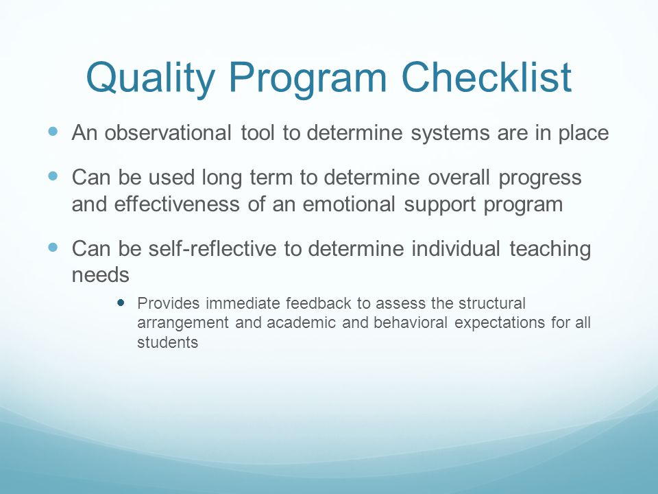 Quality Program Checklist An observational tool to determine systems are in place Can be used long term to determine overall progress and effectiveness of an emotional support program Can be self-reflective to determine individual teaching needs Provides immediate feedback to assess the structural arrangement and academic and behavioral expectations for all students