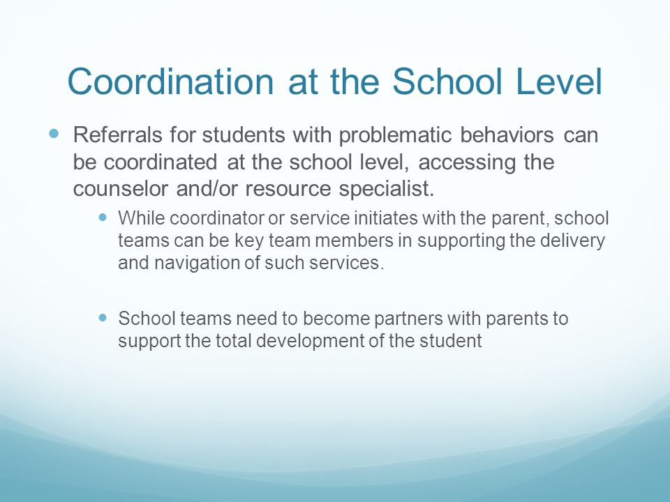 Coordination at the School Level Referrals for students with problematic behaviors can be coordinated at the school level, accessing the counselor and/or resource specialist.
