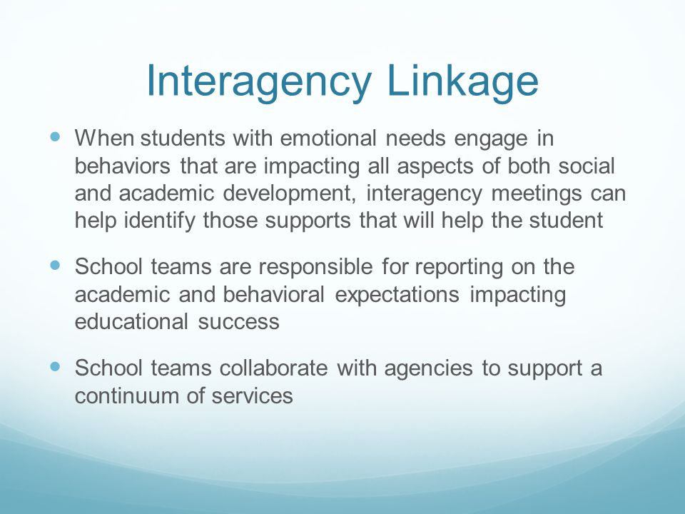 Interagency Linkage When students with emotional needs engage in behaviors that are impacting all aspects of both social and academic development, interagency meetings can help identify those supports that will help the student School teams are responsible for reporting on the academic and behavioral expectations impacting educational success School teams collaborate with agencies to support a continuum of services