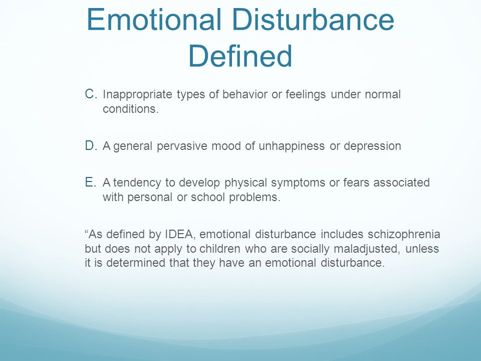 Emotional Disturbance Defined  Inappropriate types of behavior or feelings under normal conditions.  A general pervasive mood of unhappiness or de