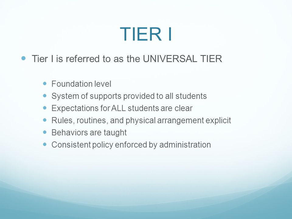 TIER I Tier I is referred to as the UNIVERSAL TIER Foundation level System of supports provided to all students Expectations for ALL students are clear Rules, routines, and physical arrangement explicit Behaviors are taught Consistent policy enforced by administration