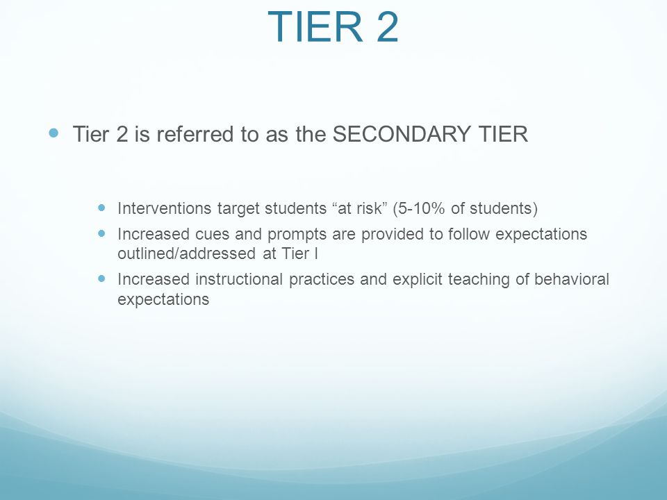 TIER 2 Tier 2 is referred to as the SECONDARY TIER Interventions target students at risk (5-10% of students) Increased cues and prompts are provided to follow expectations outlined/addressed at Tier I Increased instructional practices and explicit teaching of behavioral expectations