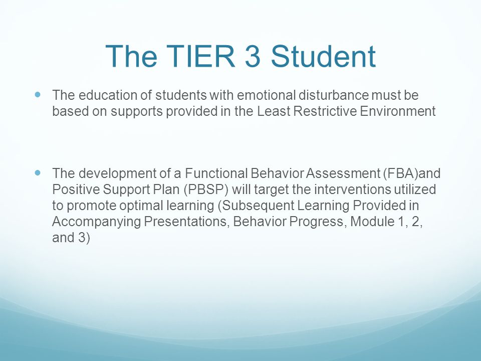 The TIER 3 Student The education of students with emotional disturbance must be based on supports provided in the Least Restrictive Environment The de