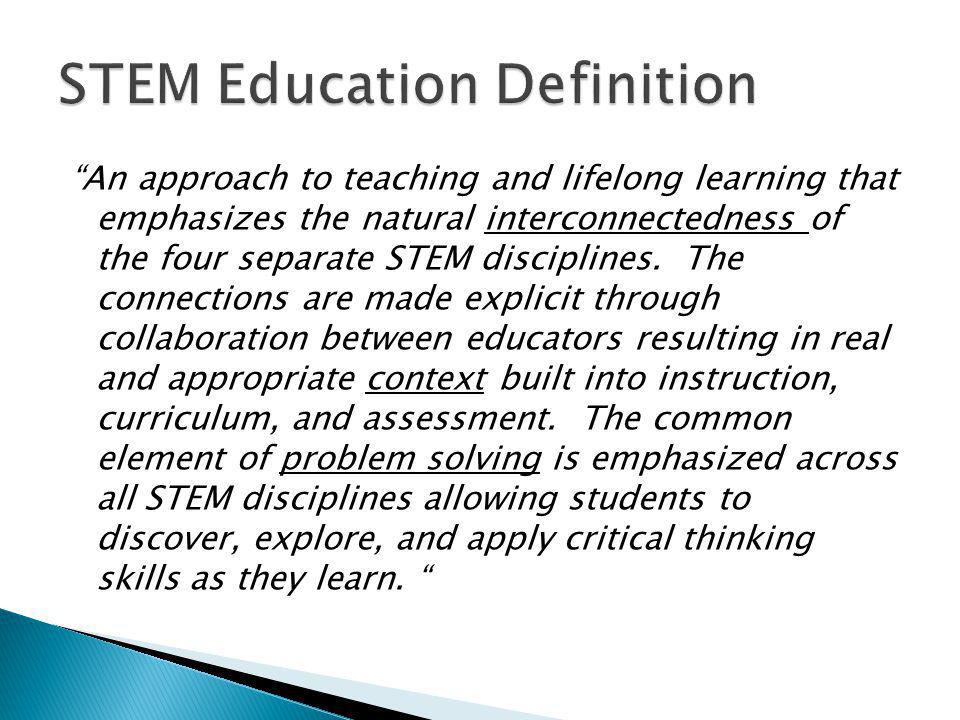 """""""An approach to teaching and lifelong learning that emphasizes the natural interconnectedness of the four separate STEM disciplines. The connections a"""