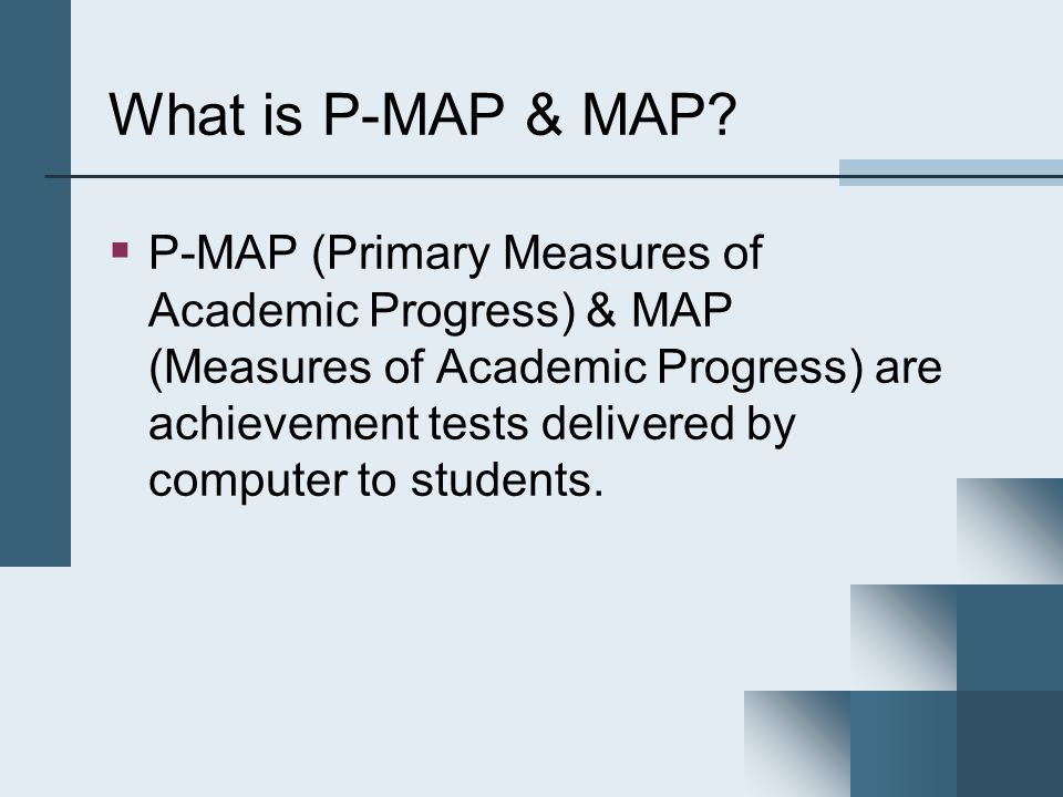 What is P-MAP & MAP?  P-MAP (Primary Measures of Academic Progress) & MAP (Measures of Academic Progress) are achievement tests delivered by computer