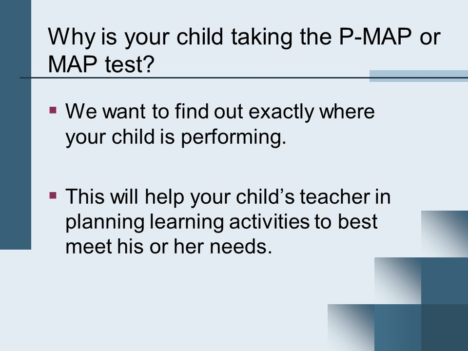 P-MAP & MAP Assessments by Content Area and Grade AssessmentContent AreasGrades Primary Measures of Academic Progress (P- MAP) Reading Mathematics Grades K through 2 Measures of Academic Progress (MAP) Reading Language Usage Mathematics Grades 3 through 5 Measures of Academic Progress (MAP) Reading Language Usage Mathematics Science (Gr.