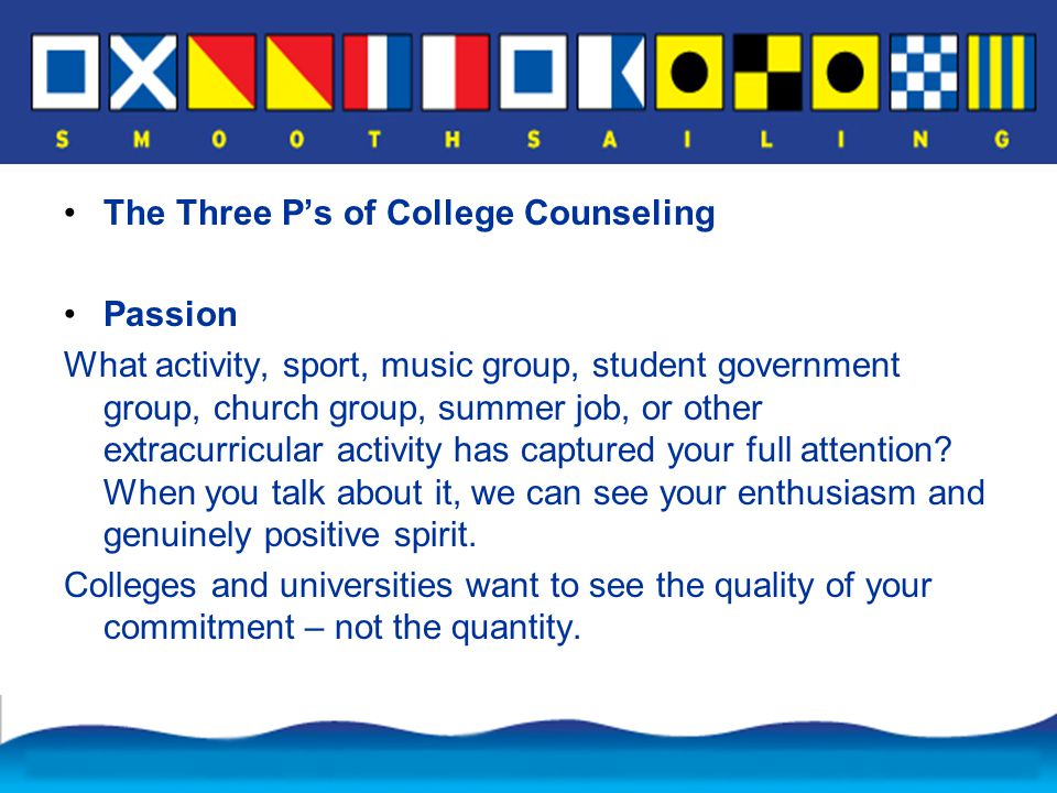 The Three P's of College Counseling Passion What activity, sport, music group, student government group, church group, summer job, or other extracurricular activity has captured your full attention.