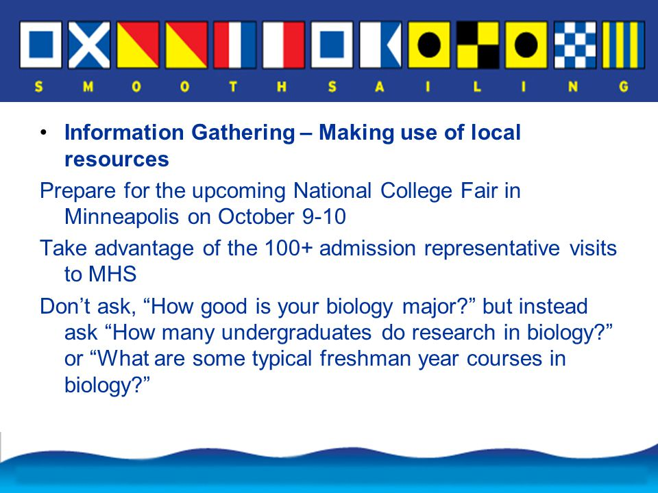 Information Gathering – Making use of local resources Prepare for the upcoming National College Fair in Minneapolis on October 9-10 Take advantage of the 100+ admission representative visits to MHS Don't ask, How good is your biology major but instead ask How many undergraduates do research in biology or What are some typical freshman year courses in biology