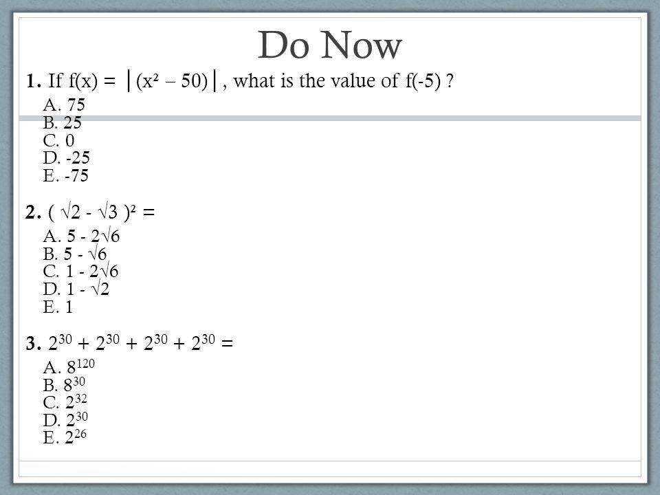 Do Now 1. If f(x) = │ (x² – 50) │, what is the value of f(-5) ? A. 75 B. 25 C. 0 D. -25 E. -75 2. ( √2 - √3 )² = A. 5 - 2√6 B. 5 - √6 C. 1 - 2√6 D. 1