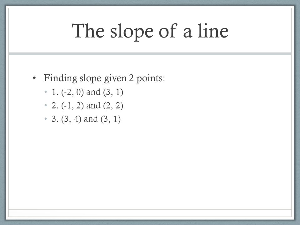 The slope of a line Finding slope given 2 points: 1. (-2, 0) and (3, 1) 2. (-1, 2) and (2, 2) 3. (3, 4) and (3, 1)