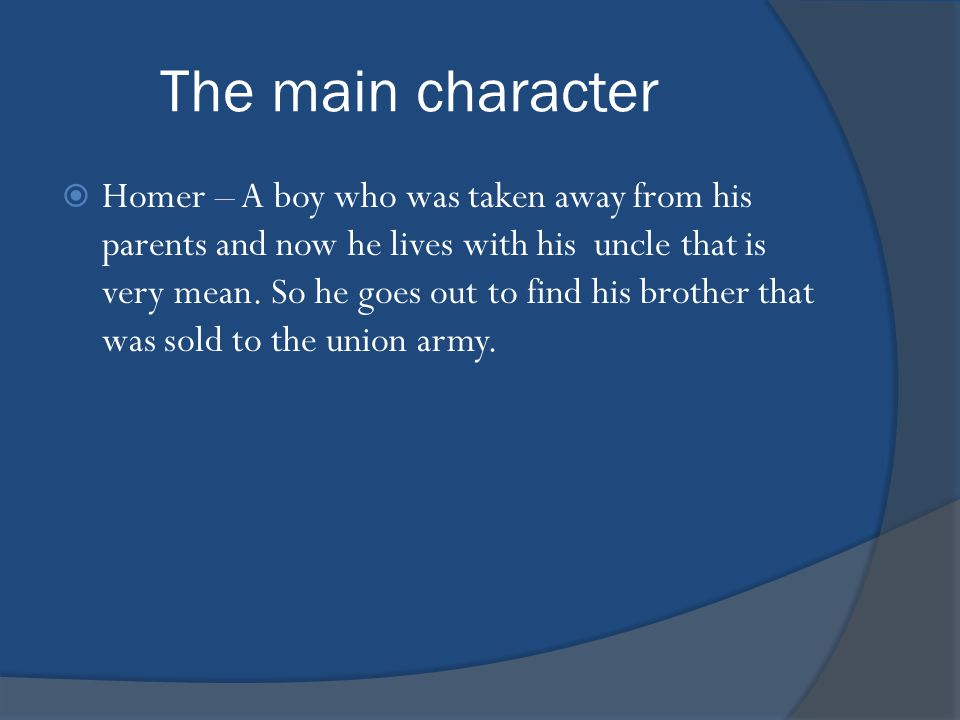 The main character  Homer – A boy who was taken away from his parents and now he lives with his uncle that is very mean.