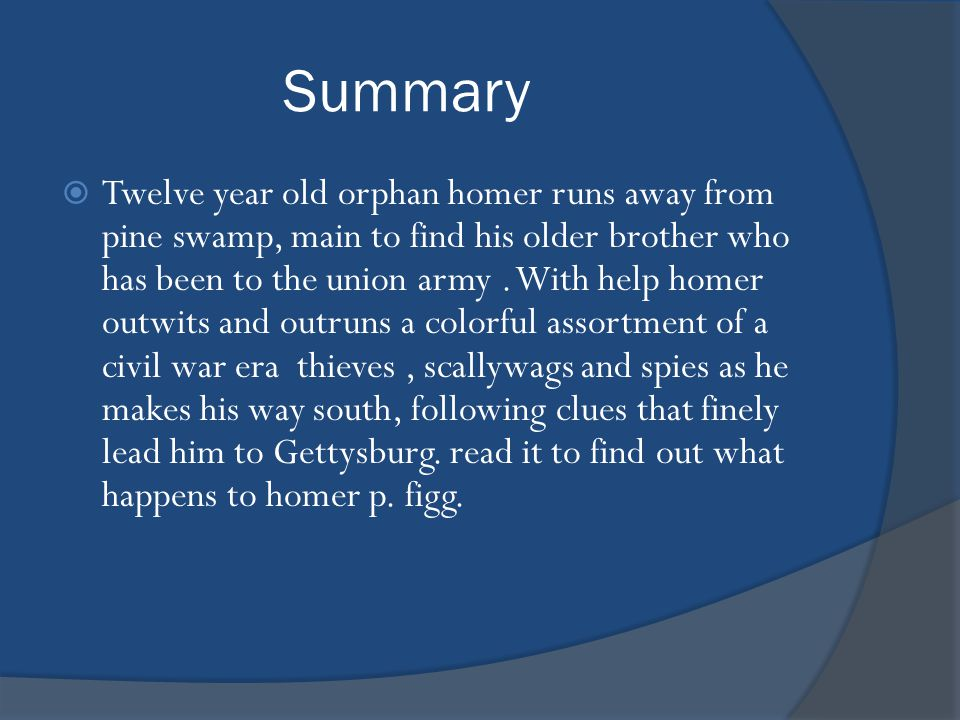 Summary  Twelve year old orphan homer runs away from pine swamp, main to find his older brother who has been to the union army.