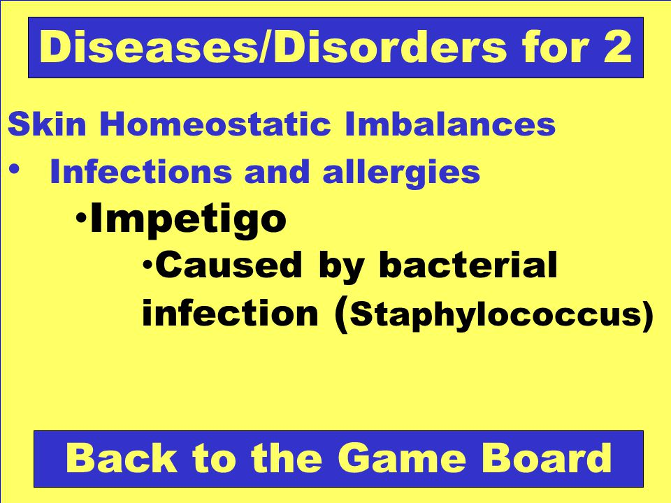 Skin Homeostatic Imbalances Infections and allergies Impetigo Caused by bacterial infection ( Staphylococcus) Back to the Game Board Diseases/Disorder