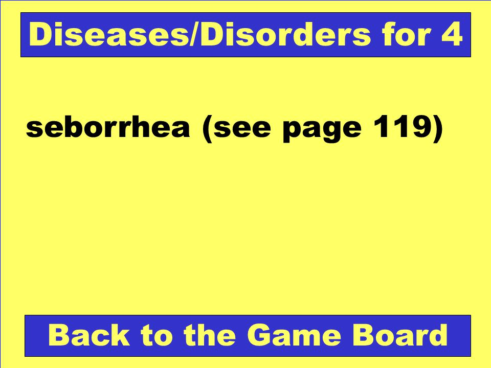 seborrhea (see page 119) Back to the Game Board Diseases/Disorders for 4