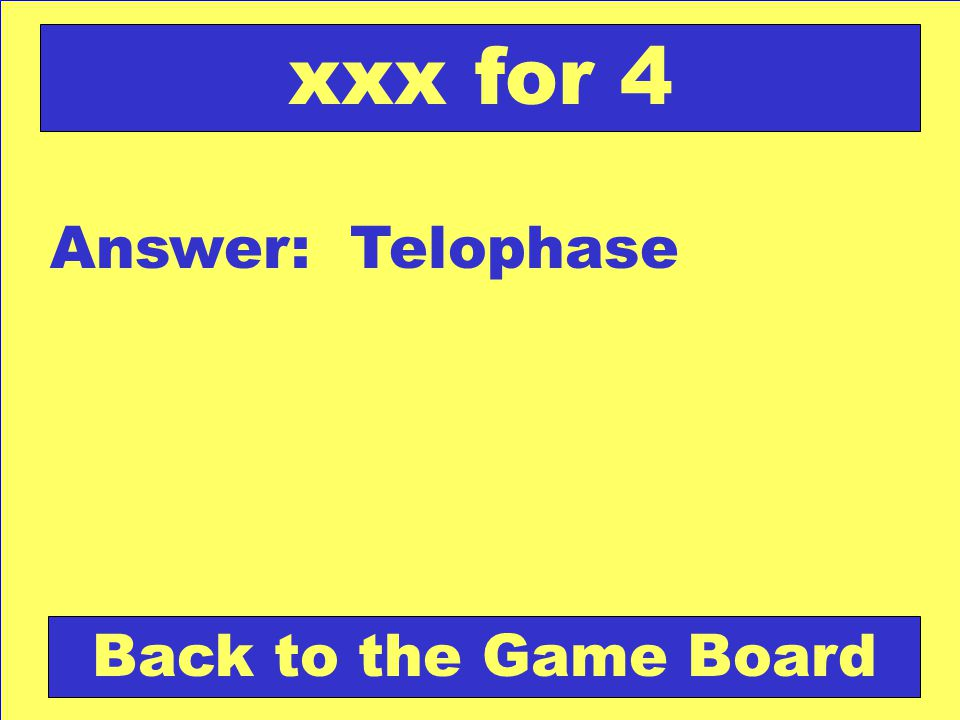 Answer: Telophase Back to the Game Board xxx for 4