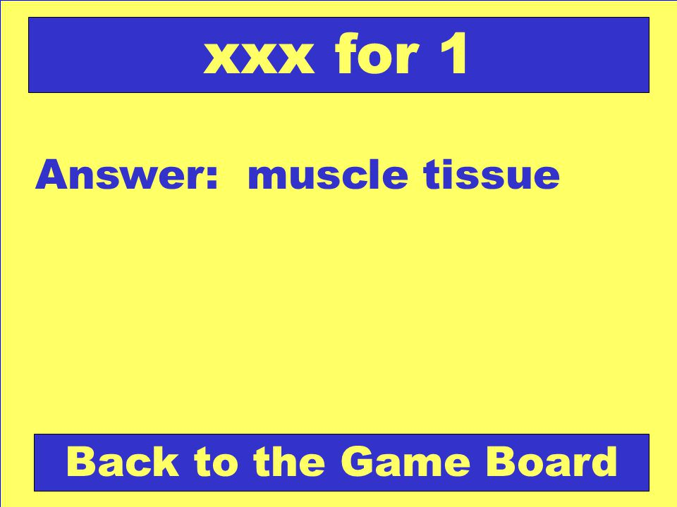 Answer: muscle tissue Back to the Game Board xxx for 1