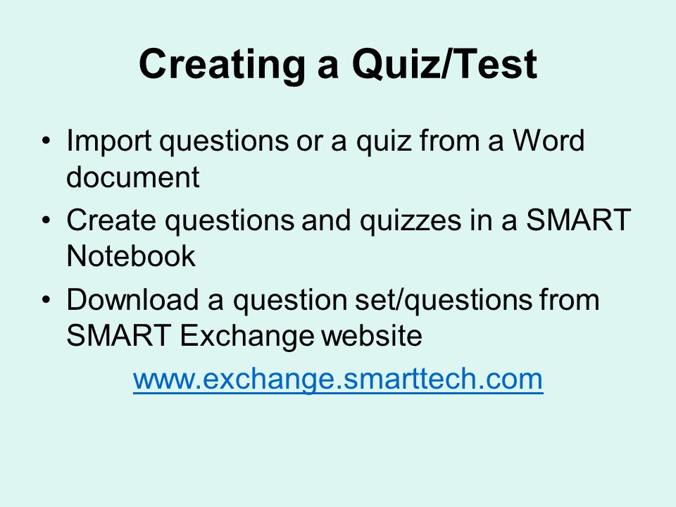Creating a Quiz/Test Import questions or a quiz from a Word document Create questions and quizzes in a SMART Notebook Download a question set/questions from SMART Exchange website www.exchange.smarttech.com