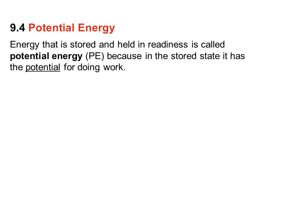 Energy that is stored and held in readiness is called potential energy (PE) because in the stored state it has the potential for doing work. 9.4 Poten