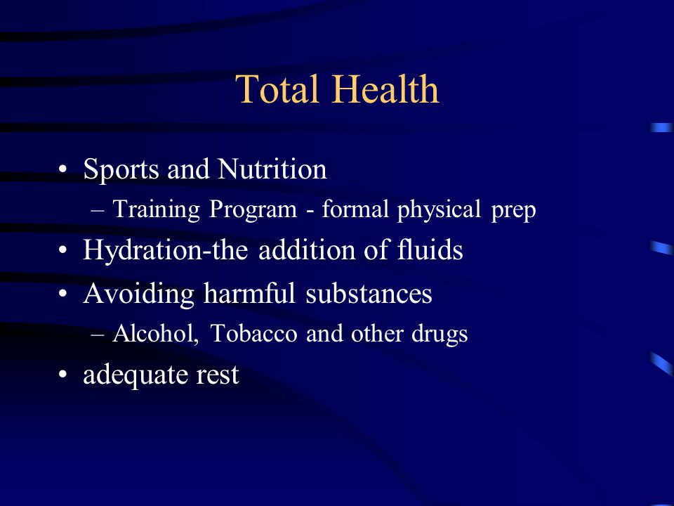 Total Health Sports and Nutrition –Training Program - formal physical prep Hydration-the addition of fluids Avoiding harmful substances –Alcohol, Tobacco and other drugs adequate rest
