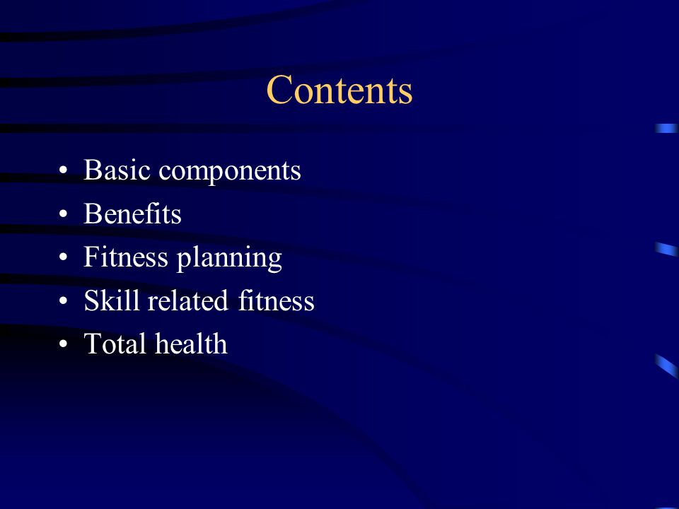 Contents Basic components Benefits Fitness planning Skill related fitness Total health