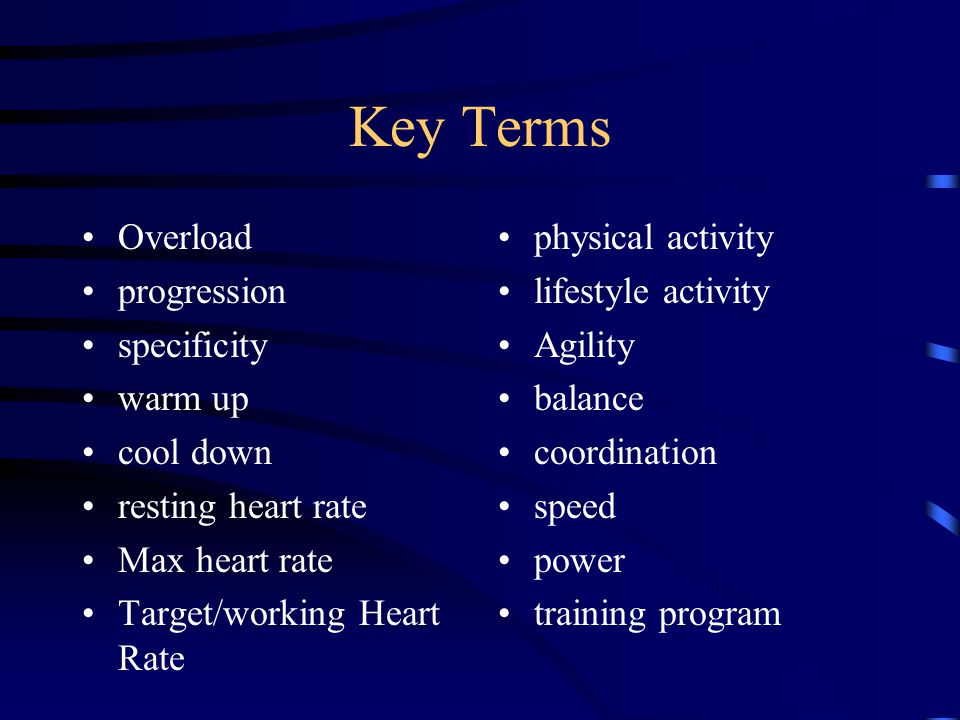 Key Terms Overload progression specificity warm up cool down resting heart rate Max heart rate Target/working Heart Rate physical activity lifestyle activity Agility balance coordination speed power training program