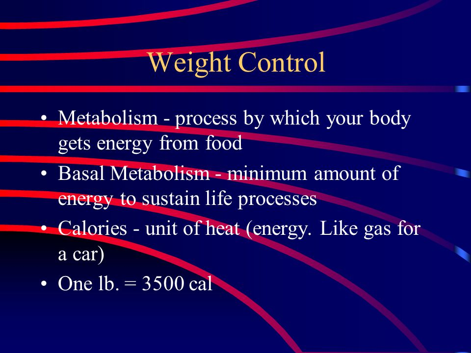Weight Control Metabolism - process by which your body gets energy from food Basal Metabolism - minimum amount of energy to sustain life processes Calories - unit of heat (energy.