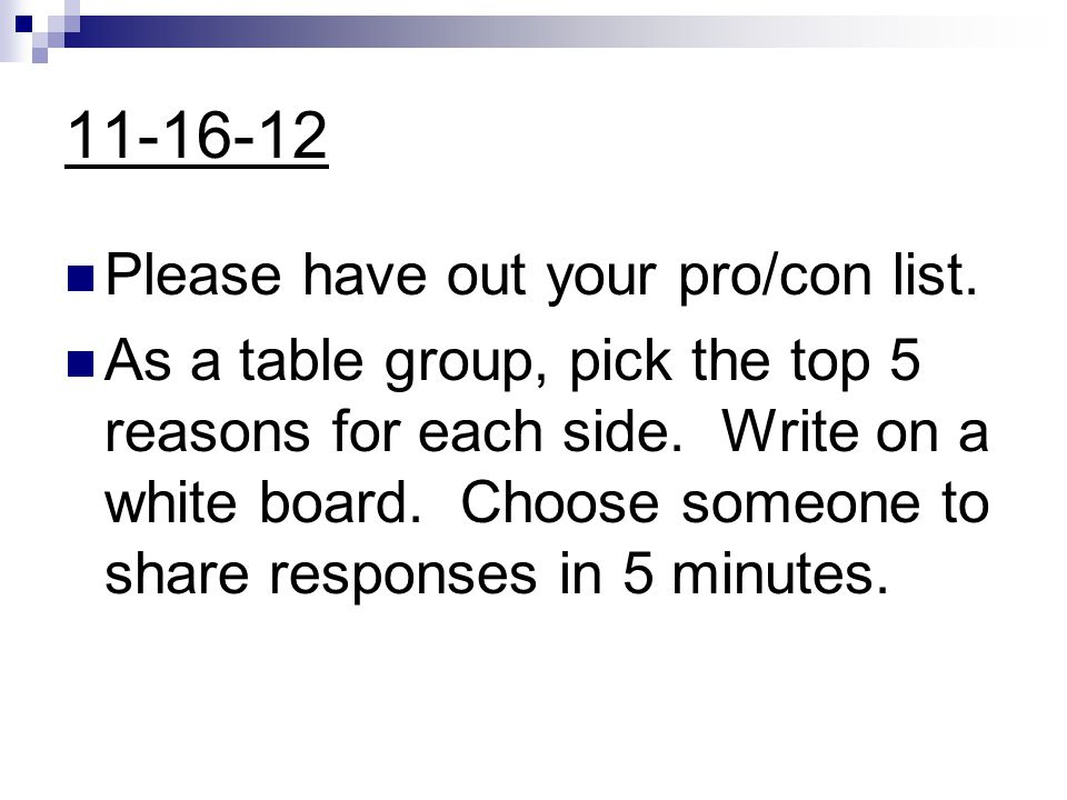 11-16-12 Please have out your pro/con list. As a table group, pick the top 5 reasons for each side.