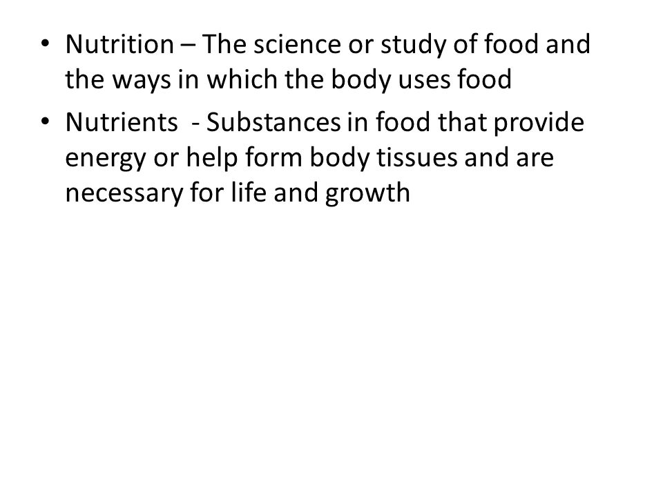 Nutrition – The science or study of food and the ways in which the body uses food Nutrients - Substances in food that provide energy or help form body