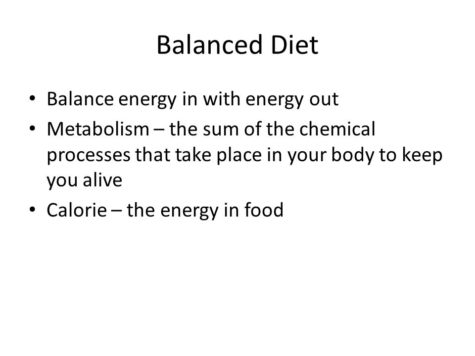 Balanced Diet Balance energy in with energy out Metabolism – the sum of the chemical processes that take place in your body to keep you alive Calorie