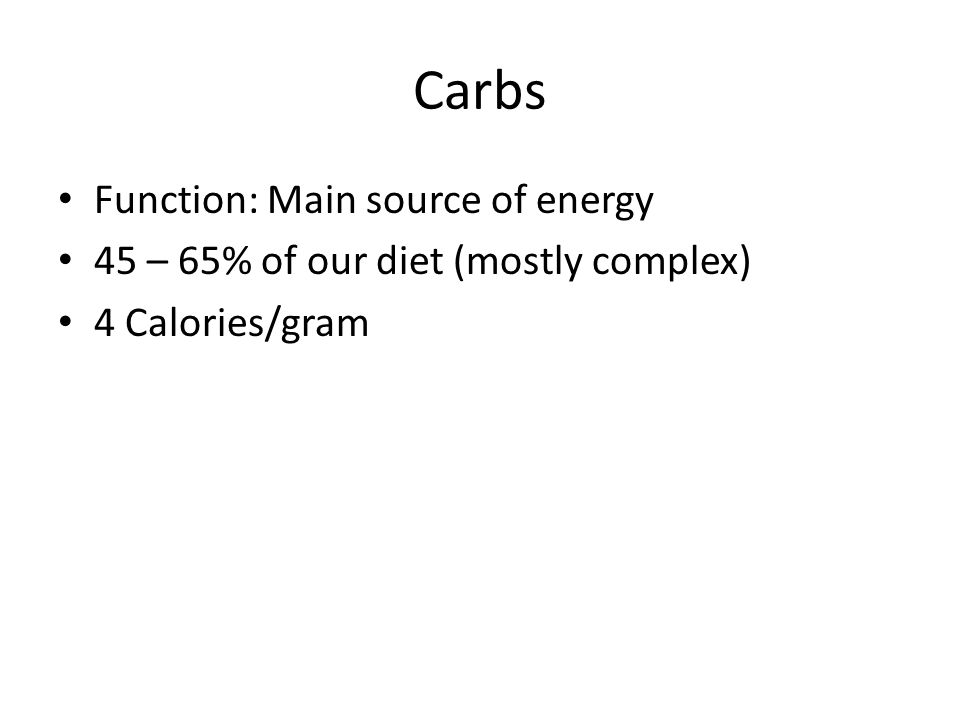 Carbs Function: Main source of energy 45 – 65% of our diet (mostly complex) 4 Calories/gram