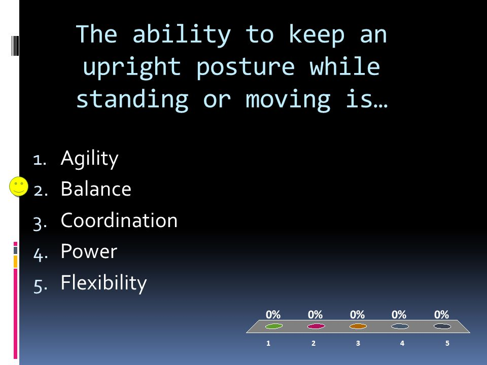 The ability to keep an upright posture while standing or moving is… 1.
