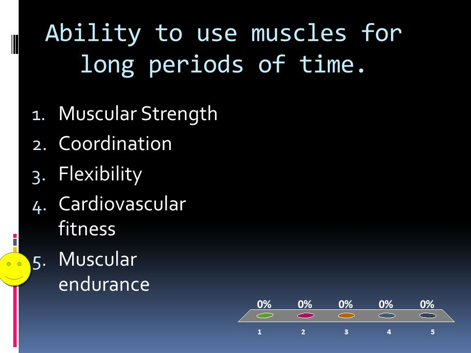 Ability to use muscles for long periods of time. 1.
