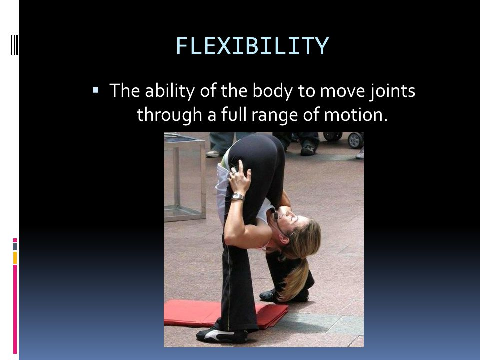 FLEXIBILITY  The ability of the body to move joints through a full range of motion.