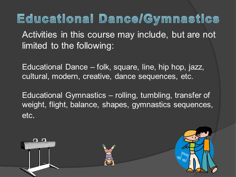 Activities in this course may include, but are not limited to the following: Educational Dance – folk, square, line, hip hop, jazz, cultural, modern, creative, dance sequences, etc.