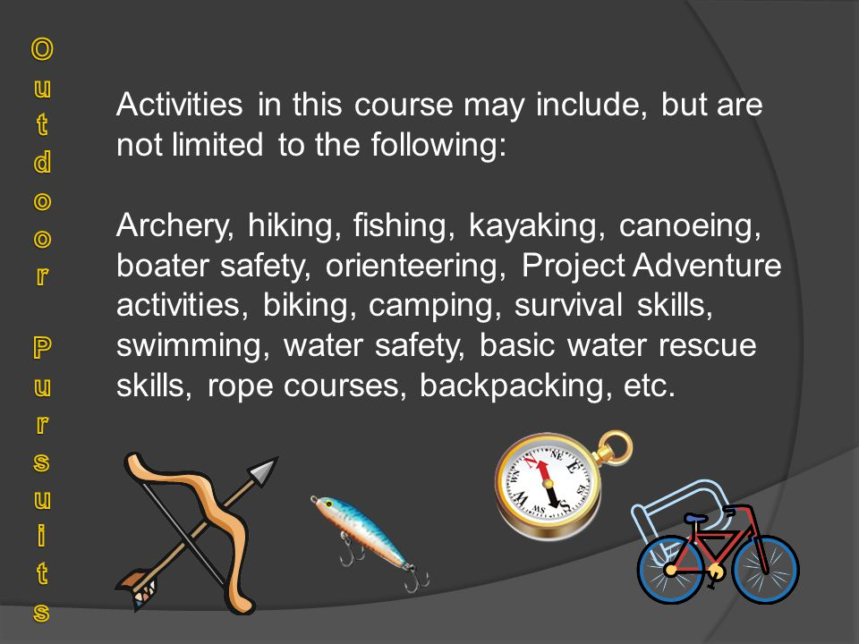 Activities in this course may include, but are not limited to the following: Archery, hiking, fishing, kayaking, canoeing, boater safety, orienteering, Project Adventure activities, biking, camping, survival skills, swimming, water safety, basic water rescue skills, rope courses, backpacking, etc.