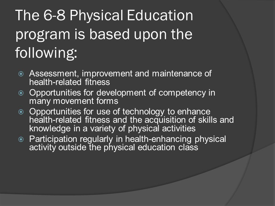 The 6-8 Physical Education program is based upon the following:  Assessment, improvement and maintenance of health-related fitness  Opportunities for development of competency in many movement forms  Opportunities for use of technology to enhance health-related fitness and the acquisition of skills and knowledge in a variety of physical activities  Participation regularly in health-enhancing physical activity outside the physical education class