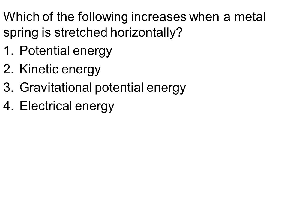 Which of the following increases when a metal spring is stretched horizontally? 1.Potential energy 2.Kinetic energy 3.Gravitational potential energy 4