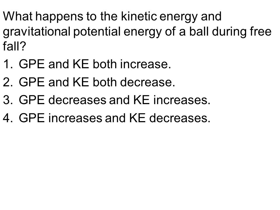 What happens to the kinetic energy and gravitational potential energy of a ball during free fall? 1.GPE and KE both increase. 2.GPE and KE both decrea