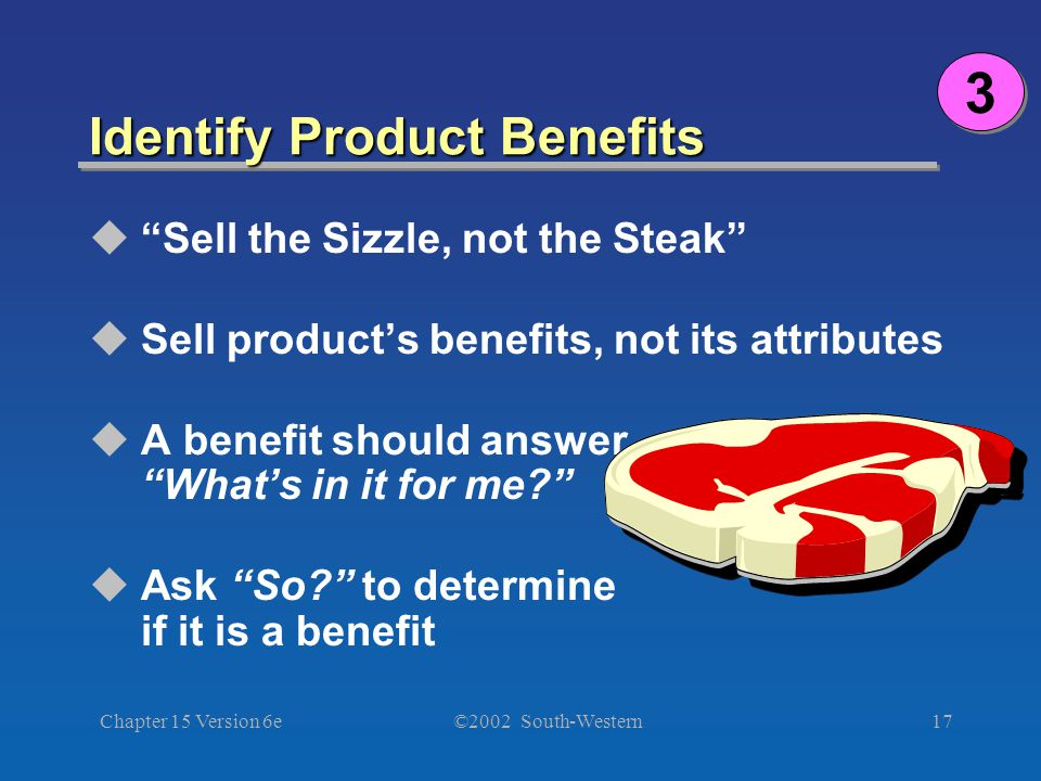 ©2002 South-Western Chapter 15 Version 6e17 Identify Product Benefits 3 3  Sell the Sizzle, not the Steak  Sell product's benefits, not its attributes  A benefit should answer What's in it for me  Ask So to determine if it is a benefit