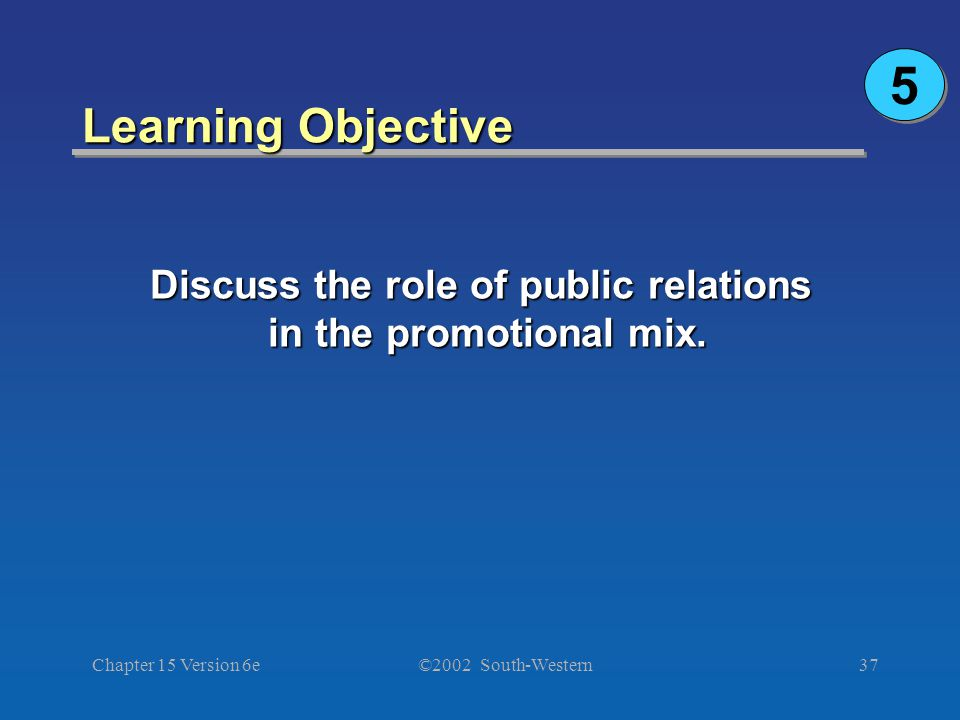 ©2002 South-Western Chapter 15 Version 6e37 Learning Objective Discuss the role of public relations in the promotional mix. 5 5