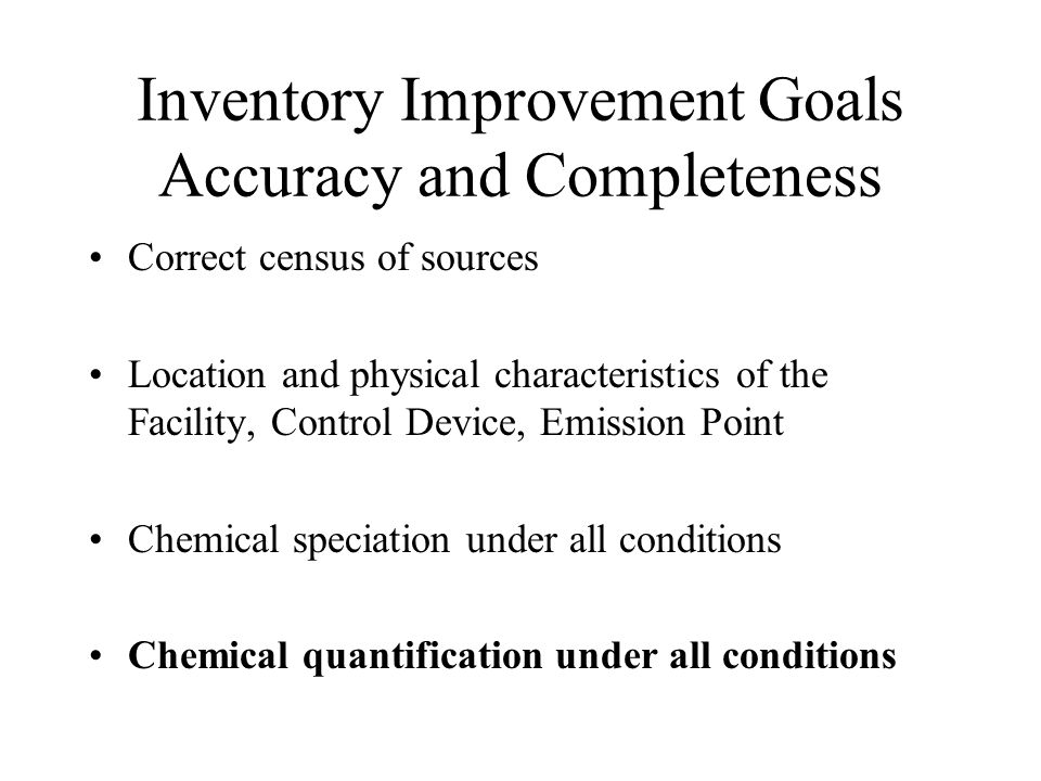 Inventory Improvement Goals Accuracy and Completeness Correct census of sources Location and physical characteristics of the Facility, Control Device,