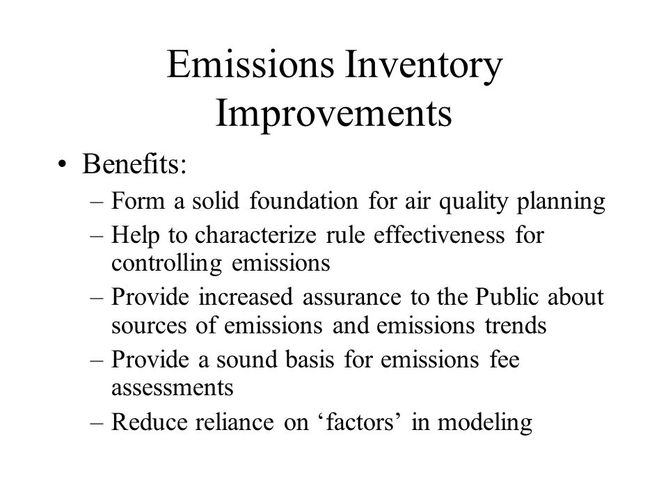 Emissions Inventory Improvements Benefits: –Form a solid foundation for air quality planning –Help to characterize rule effectiveness for controlling