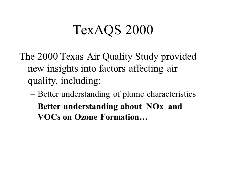 TexAQS 2000 The 2000 Texas Air Quality Study provided new insights into factors affecting air quality, including: –Better understanding of plume chara