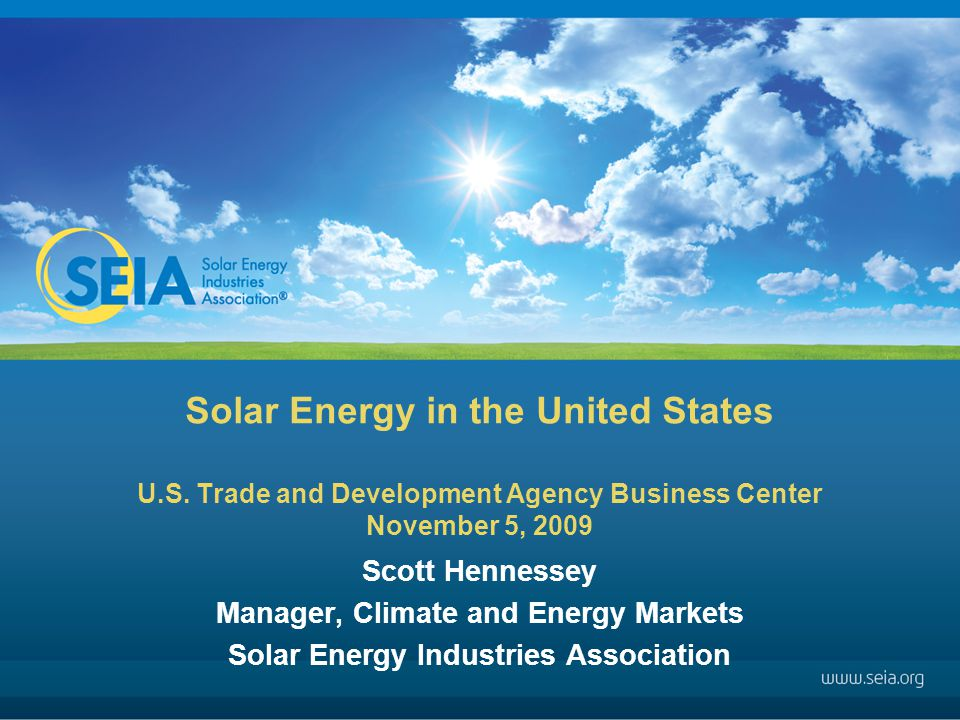 Solar Energy in the United States U.S. Trade and Development Agency Business Center November 5, 2009 Scott Hennessey Manager, Climate and Energy Marke