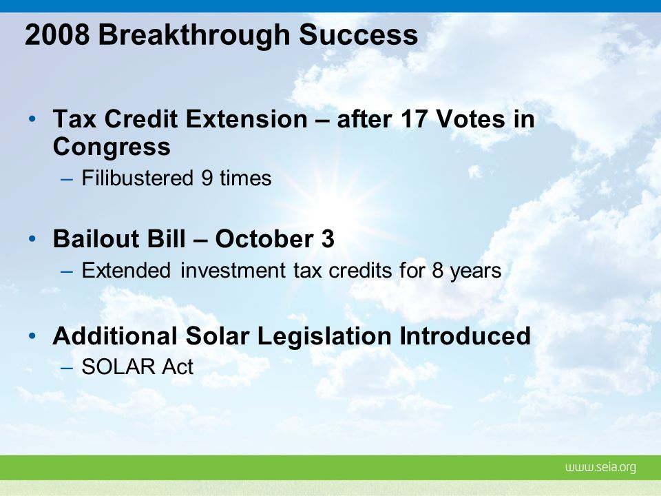 2008 Breakthrough Success Tax Credit Extension – after 17 Votes in Congress –Filibustered 9 times Bailout Bill – October 3 –Extended investment tax credits for 8 years Additional Solar Legislation Introduced –SOLAR Act