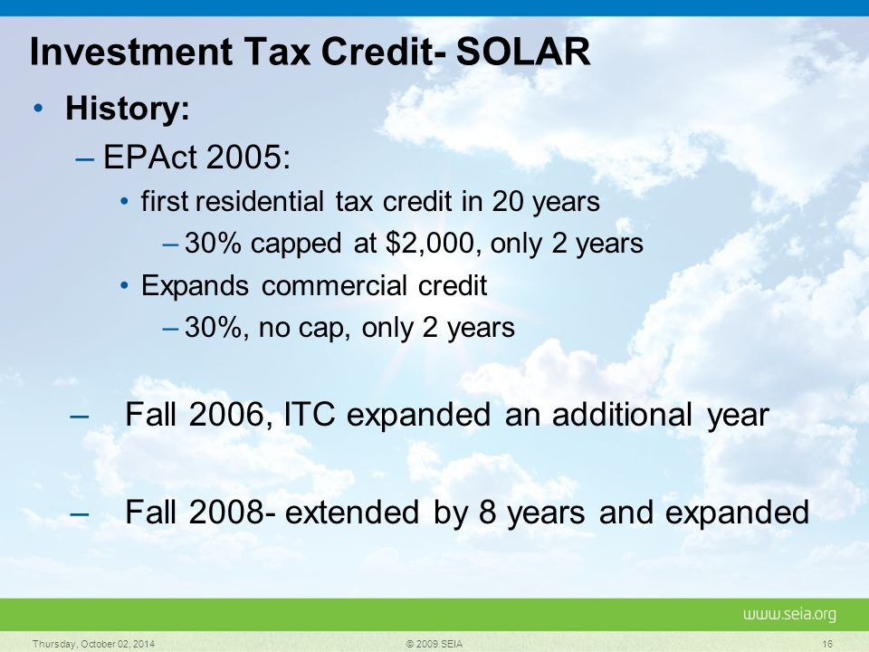 Investment Tax Credit- SOLAR History: –EPAct 2005: first residential tax credit in 20 years –30% capped at $2,000, only 2 years Expands commercial credit –30%, no cap, only 2 years –Fall 2006, ITC expanded an additional year –Fall 2008- extended by 8 years and expanded Thursday, October 02, 2014 © 2009 SEIA 16