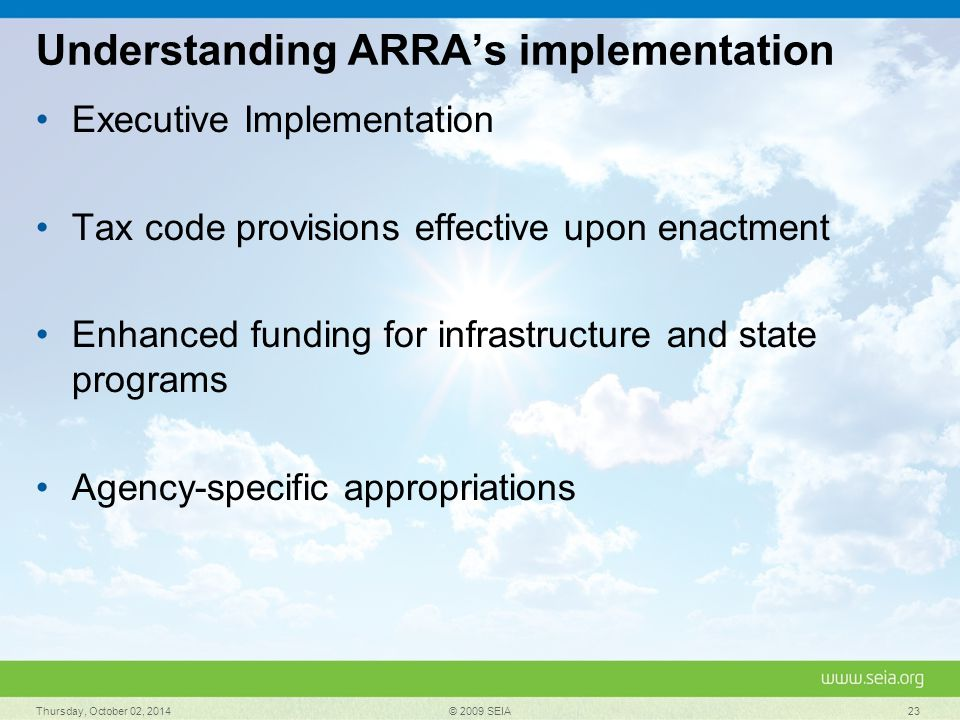 Understanding ARRA's implementation Executive Implementation Tax code provisions effective upon enactment Enhanced funding for infrastructure and state programs Agency-specific appropriations Thursday, October 02, 2014 © 2009 SEIA 23