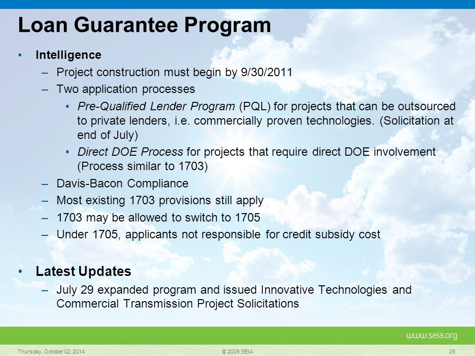 Loan Guarantee Program Intelligence –Project construction must begin by 9/30/2011 –Two application processes Pre-Qualified Lender Program (PQL) for projects that can be outsourced to private lenders, i.e.