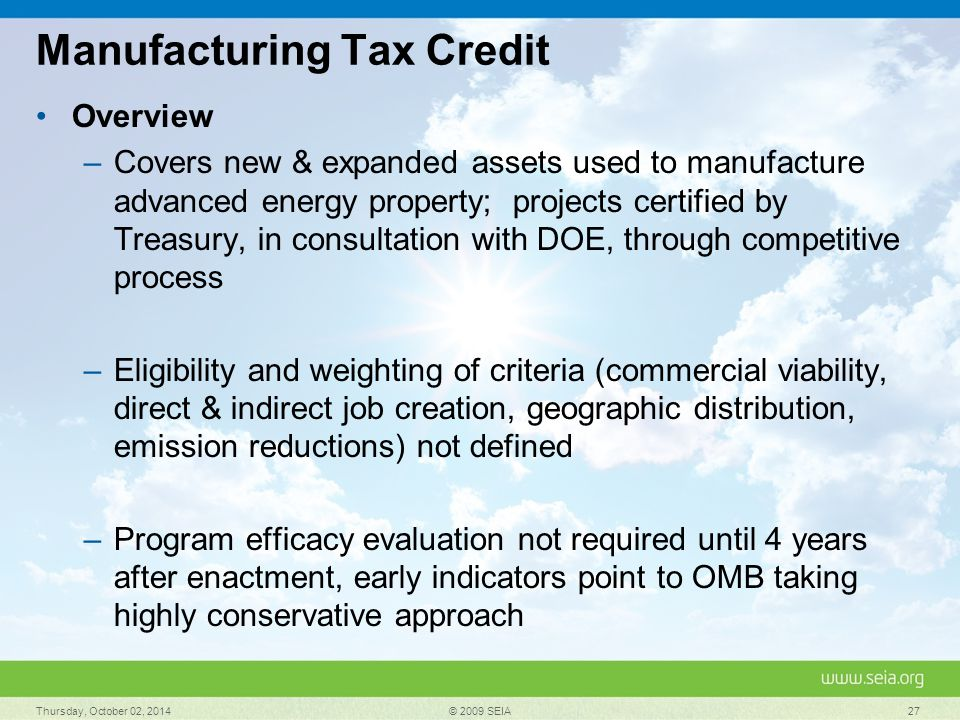 Manufacturing Tax Credit Overview –Covers new & expanded assets used to manufacture advanced energy property; projects certified by Treasury, in consultation with DOE, through competitive process –Eligibility and weighting of criteria (commercial viability, direct & indirect job creation, geographic distribution, emission reductions) not defined –Program efficacy evaluation not required until 4 years after enactment, early indicators point to OMB taking highly conservative approach Thursday, October 02, 2014 © 2009 SEIA 27